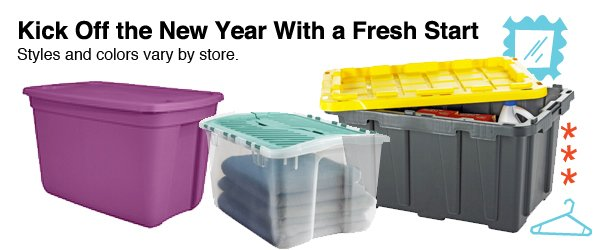 Kick Off the New Year With a Fresh Start. Styles and colors vary by store. 18-Gallon, 12-Gallon and 27-Gallon Storage Totes.