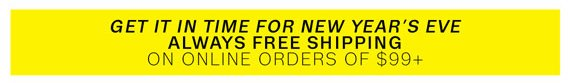 Get it in time for New Year's Eve. Always Free Shipping on online orders of $99+.