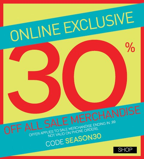 ONLINE NOW! Take an additional 30% off during our end of season sale. Shop New Markdowns up to 50% off