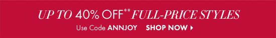 Up To 40% OFF** Full–Price Styles  Use Code ANNJOY  SHOP NOW
