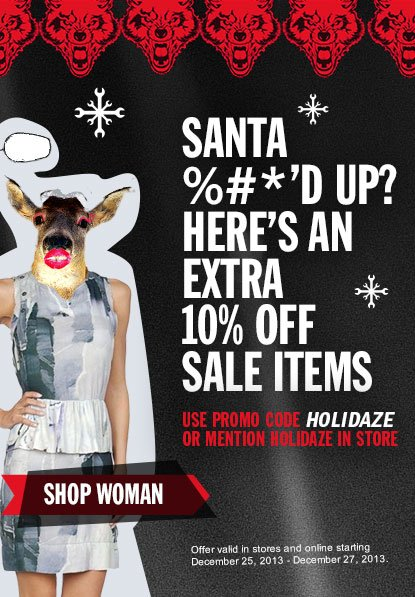 SANTA %#*D UP? HERES AN EXTRA 10 PERCENT OFF SALE ITEMS. USE PROMO CODE HOLIDAZE OR MENTION HOLIDAZE IN STORE. SHOP WOMAN.
