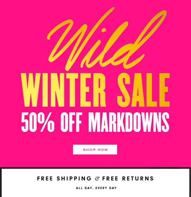 Wild Winter Sale. 50 percent off markdowns. SHOP NOW. Free shipping and free returns. All day. Every day.