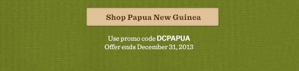 Shop Papua New Guinea. Use promo code DCPAPUA. Offer ends December 31, 2013.