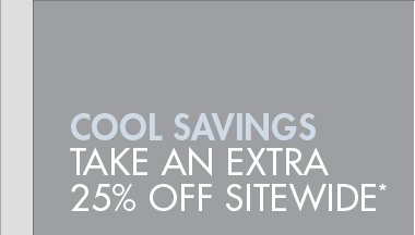 COOL SAVINGS - TAKE AN EXTRA 25% OFF SITEWIDE*