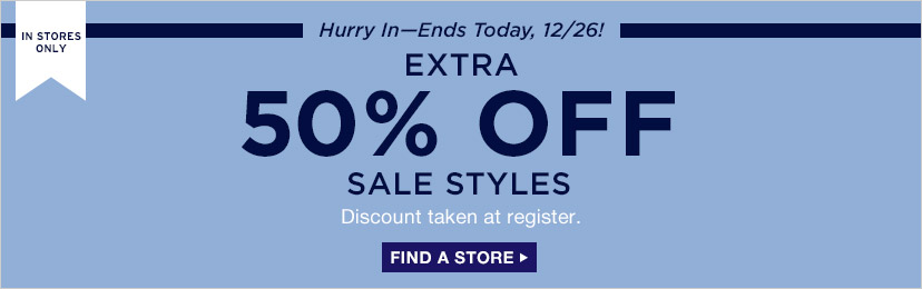 IN STORES ONLY | Hurry In - Ends Today, 12/26! | EXTRA 50% OFF SALE STYLES | Discount taken at register. | FIND A STORE