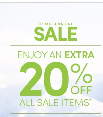 SEMI–ANNUAL SALE | ENJOY AN EXTRA 20% OFF ALL SALE ITEMS*