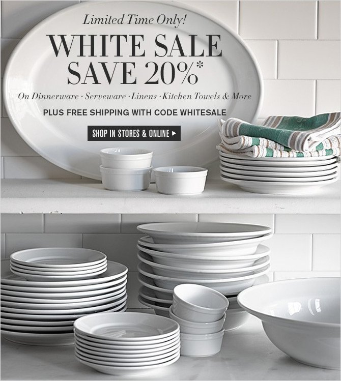 Limited Time Only! WHITE SALE - SAVE 20%* -- On Dinnerware - Serveware - Linens - Kitchen Towels & More -- PLUS FREE SHIPPING WITH CODE WHITESALE - SHOP IN STORES & ONLINE