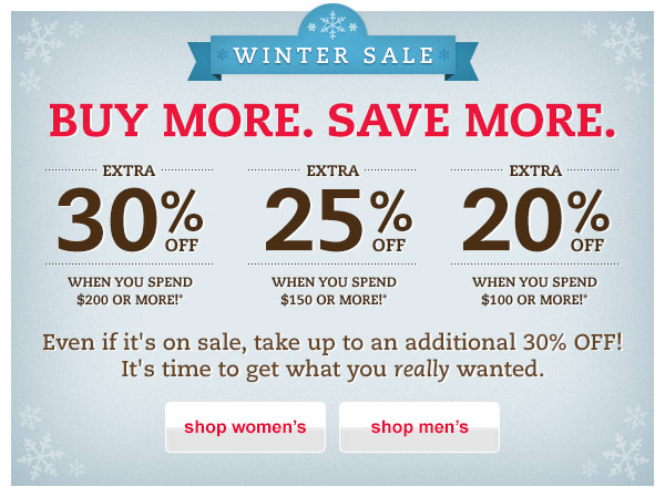 Winter Sale. Buy More. Save More. Extra 30% OFF When You Spend $200 or More!* Extra 25% OFF When You Spend $150 or More!* Extra 20% OFF When You Spend $100 or More!* Even if it's on sale, take up to an additional 30% OFF! It's time to get what you really wanted.