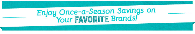 Enjoy Once-a-Season Savings on Your FAVORITE Brands!