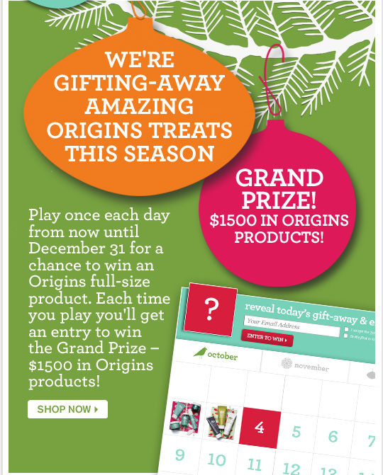 WE ARE GIFTING AWAY AMAZING ORIGINS TREATS THIS SEASON GRAND PRIZE 1500 dollars IN ORIGINS PRODUCTS Play once each day from now until December 31 for a chance to win an Origins full size product Each time you play you will get an entry to win the Grand Prize 1500 hundred dollars in Origins products SHOP NOW