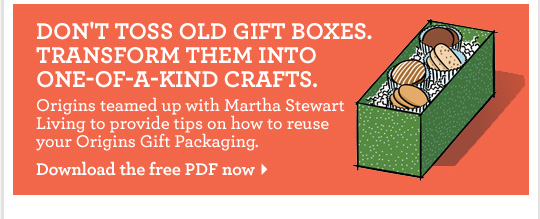 DO NOT TOSS OLD GIFT BOXES TRANSFORM THEM INTO ONE OF A KIND CRAFTS Origins teamed up with Martha Stewart Living to provide tips on how to reuse your Origins Gift Packaging Download the free PDF now