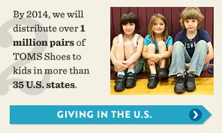 By 2014, we will distribute over 1 million pairs of TOMS Shoes to kids in more than 35 U.S. States