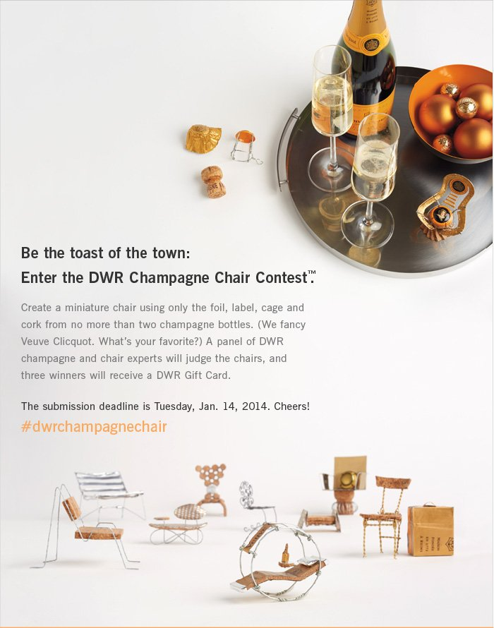 Be the toast of the town: Enter the DWR Champagne Chair Contest. Create a miniature chair using only the foil, label, cage and cork from no more than two champagne bottles. (We fancy Veuve Clicquot. What's your favorite?) A panel of DWR champagne and chair experts will judge the chairs, and three winners will receive a DWR Gift Card. The submission deadline is Tuesday, Jan. 14, 2014. Cheers! #dwrchampagnechair