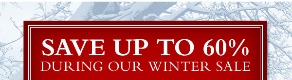 SAVE UP TO 60% DURING OUR WINTER SALE