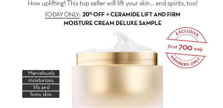 How uplifting! This top seller will lift your skin... and spirits, too! TODAY ONLY: 20% OFF + CERAMIDE LIFT AND FIRM MOISTURE CREAM DELUXE SAMPLE. Marvelously moisturizes, lifts and firms skin.