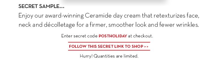 SECRET SAMPLE... Enjoy our award-winning Ceramide day cream that retexturizes face, neck and décolletage for a firmer, smoother  look and fewer wrinkles. Enter secret code POSTHOLIDAY at checkout. FOLLOW THIS SECRET LINK TO SHOP. Hurry! Quantities are limited.