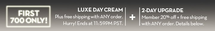 FIRST 700 ONLY! LUXE DAY CREAM. Plus free shipping with ANY order. Hurry! Ends at 11:59PM PST. + 2-DAY UPGRADE. Member 20% off + free shipping with ANY order. Details below.