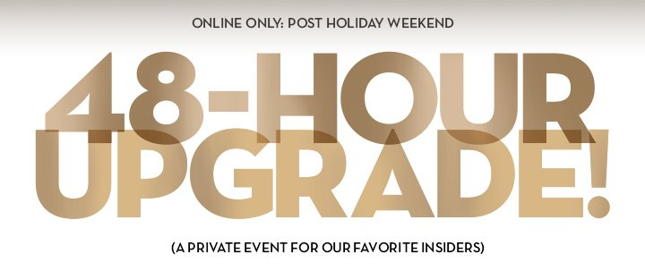 ONLINE ONLY: POST HOLIDAY WEEKEND. 48-HOUR UPGRADE! (A PRIVATE EVENT FOR OUR FAVORITE INSIDERS)