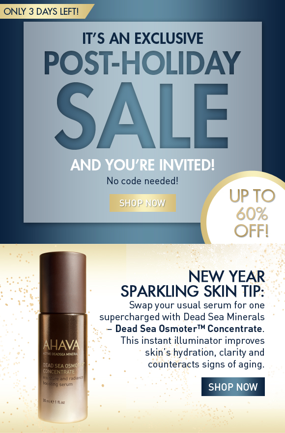it's an exclusive  post-holiday sale  and you're invited! No code needed! SHOP NOW only 3 days left! New Year Sparkling Skin Tip: Swap your usual serum for one supercharged with Dead Sea Minerals – Dead Sea OsmoterTM Concentrate. This instant illuminator improves skin's hydration, clarity and counteracts signs of aging. Shop Now