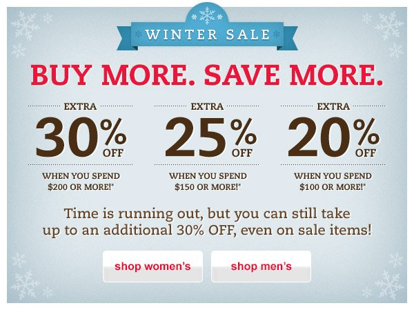 Winter Sale. Buy More. Save More. Extra 30% OFF When You Spend $200 or More!* Extra 25% OFF When You Spend $150 or More!* Extra 20% OFF When You Spend $100 or More!* Time is running out, but you can still take up to an additional 30% OFF, even on sale items!