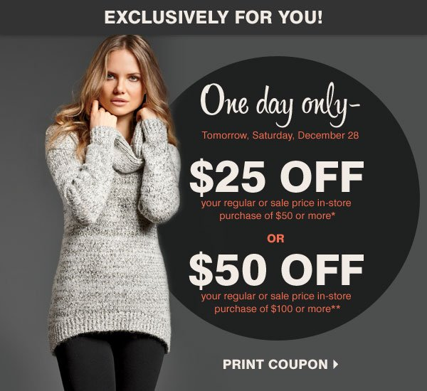 Exclusively for you! One day only - Tomorrow, Saturday, December 28 $25 off your regular or sale price in-store purchase of $50 or more* OR  $50 off your regular or sale price in-store purchase of $100 or more**