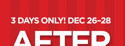 3 DAYS ONLY! DEC 26-28 AFTER CHRISTMAS SALE