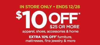 IN STORE ONLY • ENDS 12/28 $10 OFF* $25 OR MORE apparel, shoes, accessories & home EXTRA 10% OFF* furniture, mattresses, fine jewelry & more