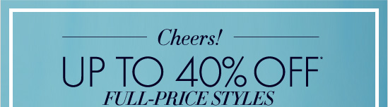 Cheers!  Up To 40% Off* Full-Price Styles  Use Code ANNJOY