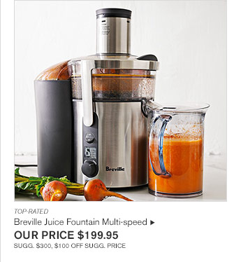 TOP-RATED - Breville Juice Fountain Multi-speed - OUR PRICE $199.95 SUGG. $300, $100 OFF SUGG. PRICE