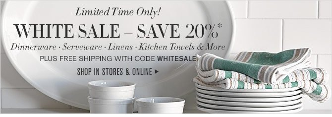 Limited Time Only! - WHITE SALE – SAVE 20%* - Dinnerware • Serveware • Linens • Kitchen Towels & More - PLUS FREE SHIPPING WITH CODE WHITESALE - SHOP IN STORES & ONLINE