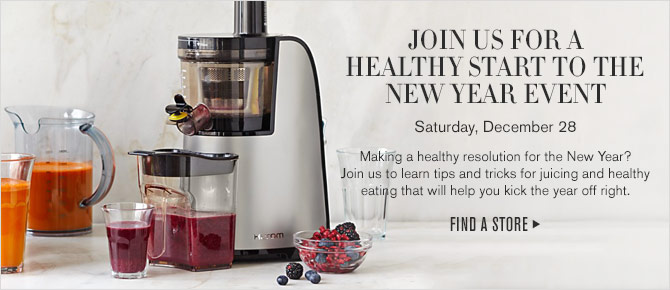 JOIN US FOR A HEALTHY START TO THE NEW YEAR EVENT - Saturday, December 28 - Making a healthy resolution for the New Year? Join us to learn tips and tricks for juicing and healthy eating that will help you kick the year off right. - FIND A STORE
