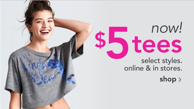 now! $5 tees online & stores. select styles.