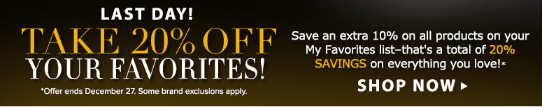 Last Day! Save 20% On Your Favorites Save an extra 10% on products on your My Favorites list—that's 20% savings on everything you love!**Offer ends December 27. Some brand exclusions apply.Shop Now>>