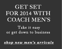 GET SET FOR 2014 WITH COACH MEN'S - Take it easy or get down to business - shop new men's arrivals