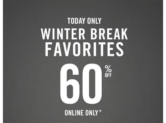 TODAY ONLY WINTER BREAK FAVORITES 60% OFF  ONLINE ONLY*