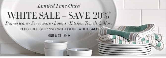 Limited Time Only! - WHITE SALE – SAVE 20%* - Dinnerware • Serveware • Linens • Kitchen Towels & More - PLUS FREE SHIPPING WITH CODE WHITESALE - FIND A STORE