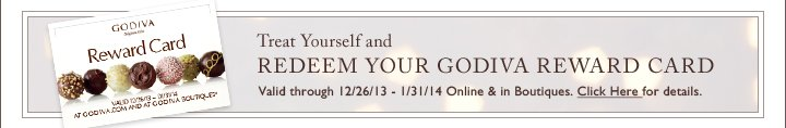 Treat Yourself and REDEEM YOUR GODIVA REWARD CARD Valid through 12/26/13-1/31/14 Online & in Boutiques.