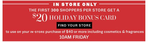 In Store Only. The first 300 shoppers per store get a $20 Holiday Bonus Card.