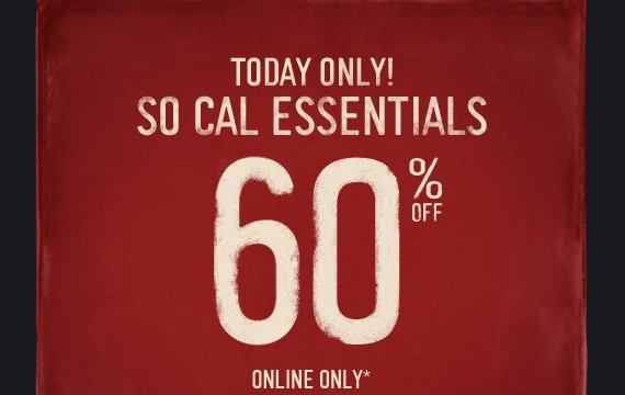 TODAY ONLY! SO CAL ESSENTIALS 60% OFF ONLINE ONLY*