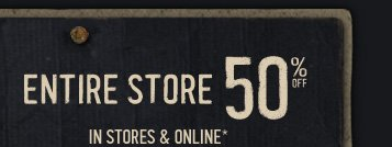 ENTIRE STORE 50% OFF IN STORES & ONLINE*