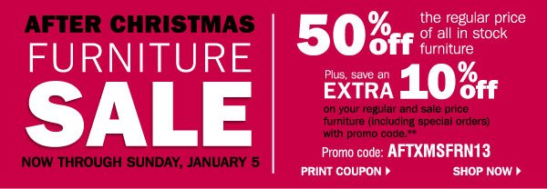 AFTER CHRISTMAS FURNITURE SALE NOW THROUGH SUNDAY, JANUARY 5. 50% off the regular price of all in stock furniture. Plus, save an EXTRA 10%              off on your regular and sale price furniture (including special orders) with promo code.** Promo code: AFTXMSFRN13