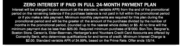 ZERO INTEREST IF PAID IN FULL 24-MONTH PAYMENT PLAN. Interest will be charged to your account (at the standard, variable APR) from the end of the promotional period on the remaining balance if the purchase balance is not paid in full within the promotional period or if you make a late payment. Minimum monthly payments are required for this plan during the promotional period and will be the greater of: the amount of the purchase divided by the number of months in the promotional period, (rounded up to the nearest whole dollar) or $5. At no time will the minimum payment due be less than $25.00. Required minimum purchase of $1000. Bon-Ton, Bergner's, Boston Store, Carson's, Elder-Beerman, Herberger's and Younkers Credit Card Accounts are offered by Comenity Bank, who determines qualifications for and terms of credit. Minimum Interest Charge is $2.00. Standard variable APR of 24.99%, based on the Prime Rate. Offer ends 1/5/14.