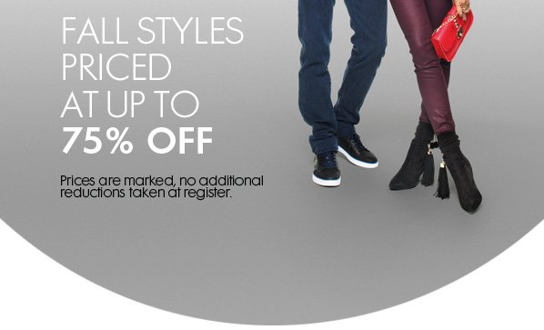 FALL STYLES PRICED AT UP TO 75% OFF - Prices are marked, no additional reductions taken at register.