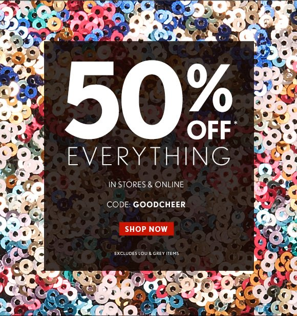 50% OFF* EVERYTHING  IN STORES & ONLINE  CODE: GOODCHEER   SHOP NOW  EXCLUDES LOU & GREY ITEMS