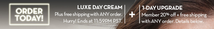 ORDER TODAY! LUXE DAY CREAM. Plus free shipping with ANY order. Hurry! Ends at 11:59PM PST. + 1-DAY UPGRADE. Member 20% off + free shipping with ANY order. Details below.