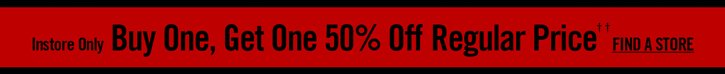 INSTORE ONLY - BUY ONE, GET ONE 50% OFF REGULAR PRICE††