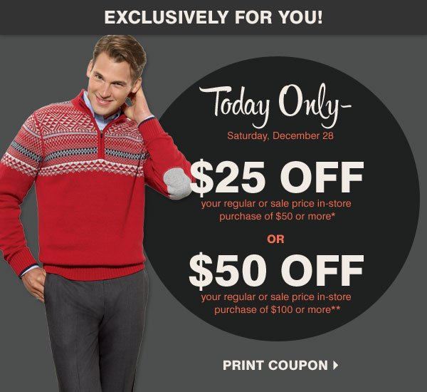 Exclusively for you!  Today Only - Saturday, December 28  $25 off your regular or sale price in-store purchase of $50 or more*  OR  $50 off your regular or sale price in-store purchase of $100 or more**  STRIP After Christmas Sale Save up to 60% off storewide  Now through Tuesday, December 31  Save throughout the store all day with your coupons!  Up to an extra 25% off your sale price purchase** Promo code: AFTERXMAS13  In-store only $10 off your regular and sale price purchase of $25 or more***  Shop now Print coupon