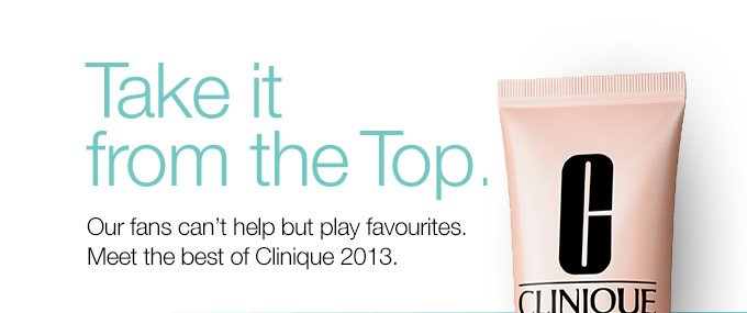 Take it  from the Top. Our fans can't help but play favourites. Meet the best of Clinique 2013.