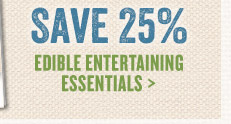 Save 25% on Edible Entertaining Essentials