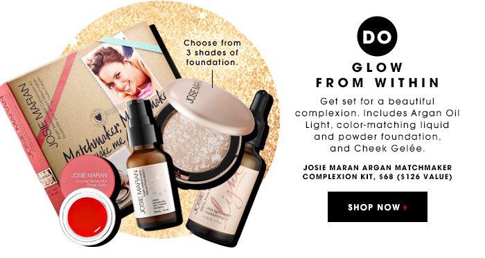 DO GLOW FROM WITHIN | Get set for a beautiful complexion. Includes Argan Oil Light, color-matching liquid and powder foundation, and Cheek Gelée. | Choose from 3 shades of foundation. | JOSIE MARAN ARGAN MATCHMAKER COMPLEXION KIT, $68 ($126 VALUE) | SHOP NOW